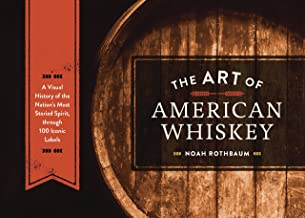 The Art of American Whiskey: A Visual History of the Nation's Most Storied Spirit, Through 100 Iconic Labels (English Edit...
