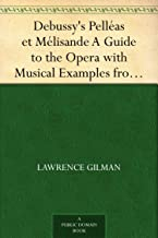 Debussy's Pelléas et Mélisande A Guide to the Opera with Musical Examples from the Score (English Edition)