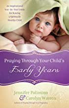 Praying Through Your Child's Early Years: An Inspirational Year-by-Year Guide for Raising a Spiritually Healthy Child (Eng...