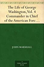 The Life of George Washington, Vol. 4 Commander in Chief of the American Forces During the War which Established the Independence of his Country and First ... of the United States (English Edition)