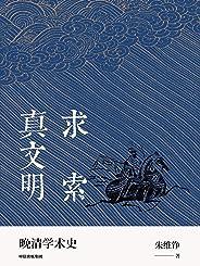 """求索真文明(朱維錚經典之作全新結集,簡約可讀。經久不衰的晚清學術史研究打破""""西方中心論"""",挖掘近代文化亮點)"""