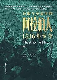 征服与革命中的阿拉伯人:1516年至今(好望角书系)(媲美《冰与火之歌》的中东权力游戏,破解阿拉伯世界诸多困境的历史成因。罗振宇盛情推荐。)