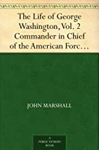 The Life of George Washington, Vol. 2 Commander in Chief of the American Forces During the War which Established the Independence of his Country and First ... of the United States (English Edition)