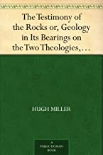 The Testimony of the Rocks or, Geology in Its Bearings on the Two Theologies, Natural and Revealed (English Edition)