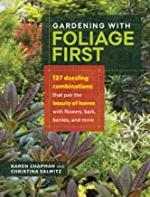 Gardening with Foliage First: 127 Dazzling Combinations that Pair the Beauty of Leaves with Flowers, Bark, Berries, and Mo...