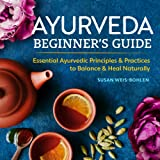 Ayurveda Beginner's Guide: Essential Ayurvedic Principles & Practices to Balance & Heal Naturally